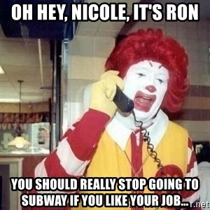 Ronald Mcdonald Call - oh hey, nicole, it's ron you should really stop going to subway if you like your job...