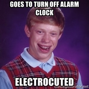 Bad Luck Brian - Goes to turn off alarm clock Electrocuted