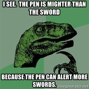Philosoraptor - I see.  the pen is mighter than the sword because the pen can alert more swords.