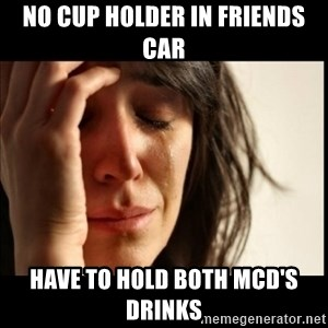 First World Problems - no cup holder in friends car have to hold both mcd's drinks