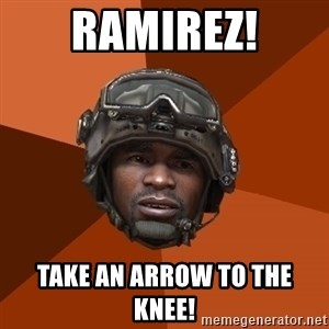 Sgt. Foley - RAMIREZ! TAKE AN ARROW TO THE KNEE!