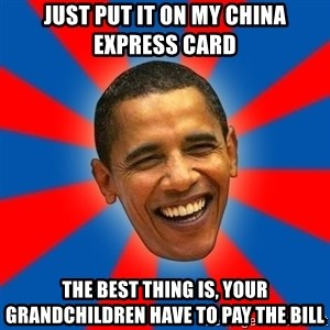 Obama - Just put it on my china express card the best thing is, your grandchildren have to pay the bill