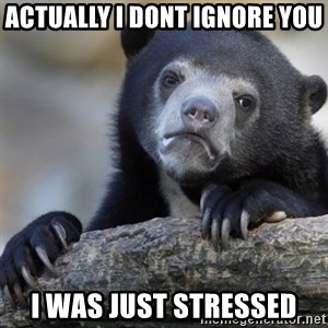 Confession Bear - Actually i dont ignore you i was just stressed