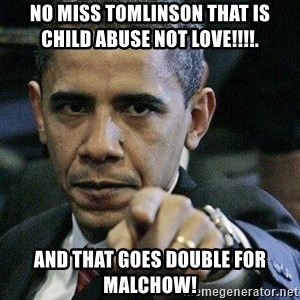 Pissed Off Barack Obama - No miss tomlinson that is child abuse not love!!!!.  And that goes double for Malchow!