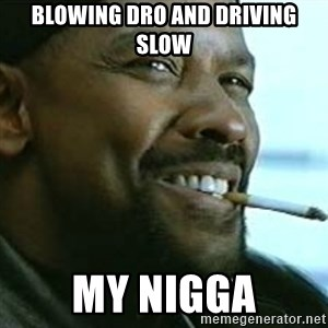 My Nigga Denzel - blowing dro and driving slow my nigga
