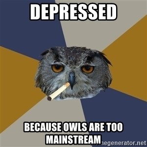 Art Student Owl - DEpressed because owls are too mainstreAm