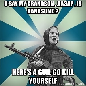 badgrandma - u say my grandson , лазар , is handsome ? here's a gun. go kill yourself