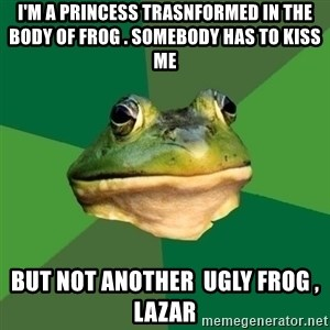 Foul Bachelor Frog - i'm a princess trasnformed in the body of frog . somebody has to kiss me but not another  ugly frog , lazar