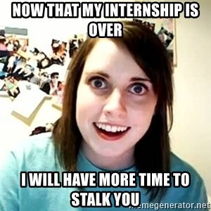 overly attached girl - now that my internship is over i will have more time to stalk you