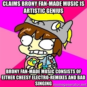 rabid idiot brony - CLAIMS brony fan-made music is artistic genius  BRONY FAN-MADE MUSIC CONSISTS OF EITHER CHEESY ELECTRO-REMIXES AND BAD SINGING