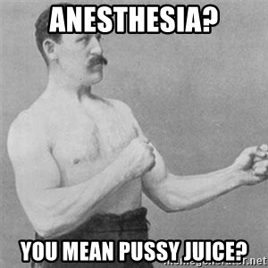 overly manlyman - anesthesia? You mean pussy juice?