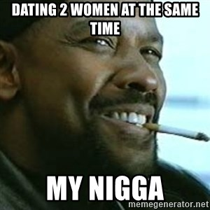 My Nigga Denzel - dating 2 women at the same time my nigga