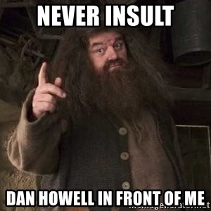 Hagrid - never insult dan howell in front of me