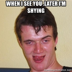 [10] guy meme - when ı see you .later I'm shying