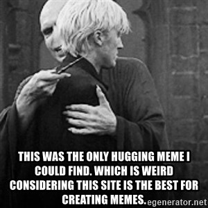 draco hugs voldemort - this was the only hugging meme i could find. which is weird considering this site is the best for creating memes.