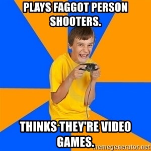 Annoying Gamer Kid - plays faggot person shooters. thinks they're video games.