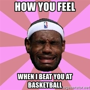 LeBron James - HOW YOU FEEL  WHEN I BEAT YOU AT BASKETBALL