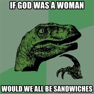 Philosoraptor - if god was a woman would we all be sandwiches