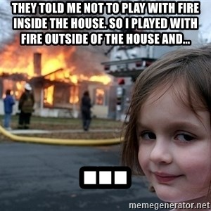 Disaster Girl - they told me not to play with fire inside the house. so i played with fire outside of the house and... ...