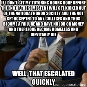 well that escalated quickly  - If I don't get my tUtoring hours done before the end of the semester I will get kicked out of the national honor society and the not get accepted to any colleges and Thus become a failure and have no job or money and thErefore become homeless and Inevitably die Well, that eScalated quickly
