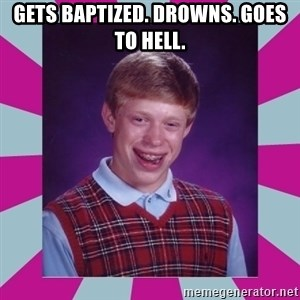 brian bad news - gets baptized. drowns. goes to hell.