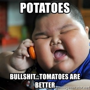 fat chinese kid - potatoes bullshit...tomatoes are better