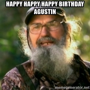 Duck Dynasty - Uncle Si  - hAPPY HAPPY HAPPY BIRTHDAY aGUSTIN