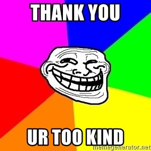 Trollface - thank you ur too kind