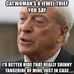 Michael Caine - catwoman's a jewel thief you say i'd better hide that really shinny tangerine of mine, just in case