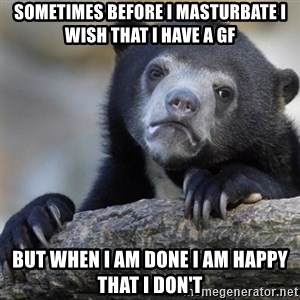 Confession Bear - sometimes before i masturbate i wish that i have a gf but when i am done i am happy that i don't