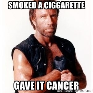 Chuck Norris Meme - smoked a ciggarette gave it cancer