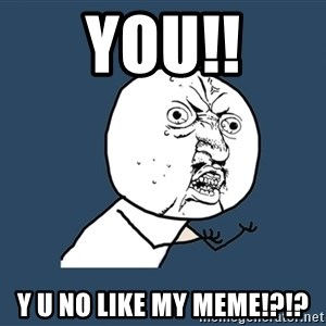 Y U No - YOU!! y u no like my meme!?!?