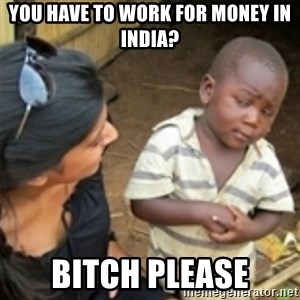 Skeptical african kid  - you have to work for money in india? bitch please