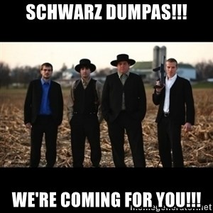 Amish Mafia - Schwarz Dumpas!!! We're coming for you!!!