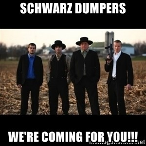 Amish Mafia - Schwarz Dumpers We're coming for you!!!