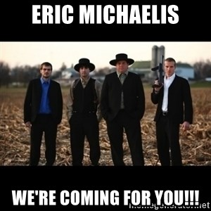Amish Mafia - Eric Michaelis We're coming for you!!!