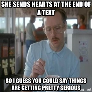 Pretty serious - she sends hearts at the end of a text so I guess you could say things are getting pretty serious