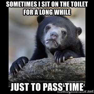 sad bear - SOMETIMES I SIT ON THE TOILET FOR A LONG WHILE JUST TO PASS TIME