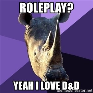 Sexually Oblivious Rhino - Roleplay? Yeah i love D&D