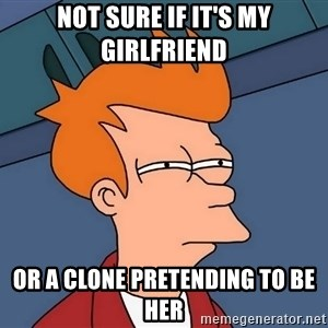 Futurama Fry - Not sure if it's my girlfriend Or a clone pretending to be her