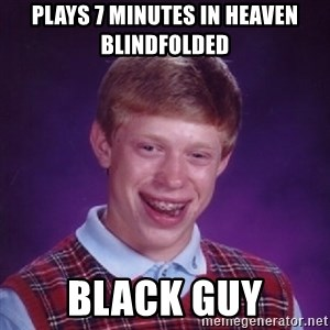 Bad Luck Brian - plays 7 minutes in heaven blindfolded black guy