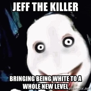 go to sleep - Jeff The killer bringing being white to a whole new level