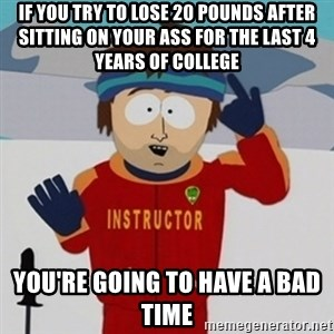 SouthPark Bad Time meme - if you try to lose 20 pounds after sitting on your ass for the last 4 years of college You're going to have a bad time