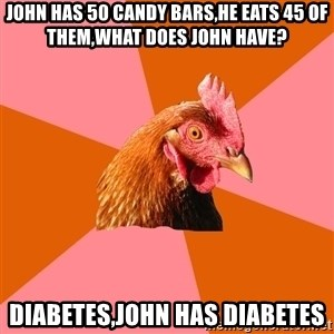 Anti Joke Chicken - JOHN HAS 50 CANDY BARS,HE EATS 45 OF THEM,WHAT DOES JOHN HAVE? DIABETES,JOHN HAS DIABETES