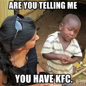 you mean to tell me black kid - are you telling me  you have kfc.