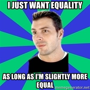 White Cishet Opinions  - i just want Equality as long as i'm slightly more equal