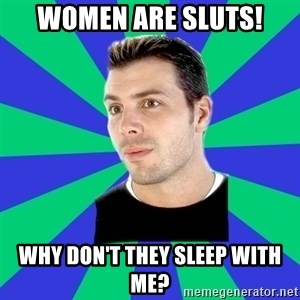 White Cishet Opinions  - Women are sluts! Why don't they sleep with me?