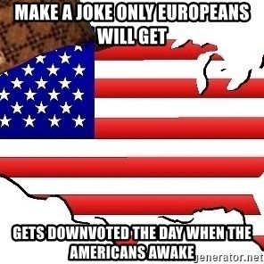 Scumbag America - Make a joke only Europeans will get Gets downvoted the day when the americans awake