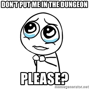 pleaseguy  - Don't put me in the dungeon PLEASE?