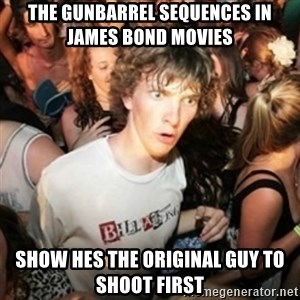 Sudden clarity clarence - the gunbarrel sequences in james bond movies show hes the original guy to shoot first